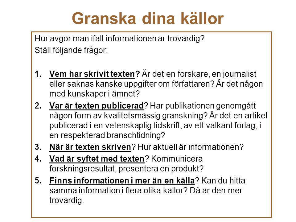 Granska dina källor Hur avgör man ifall informationen är trovärdig? Ställ följande frågor: 1.Vem har skrivit texten? Är det en forskare, en journalist