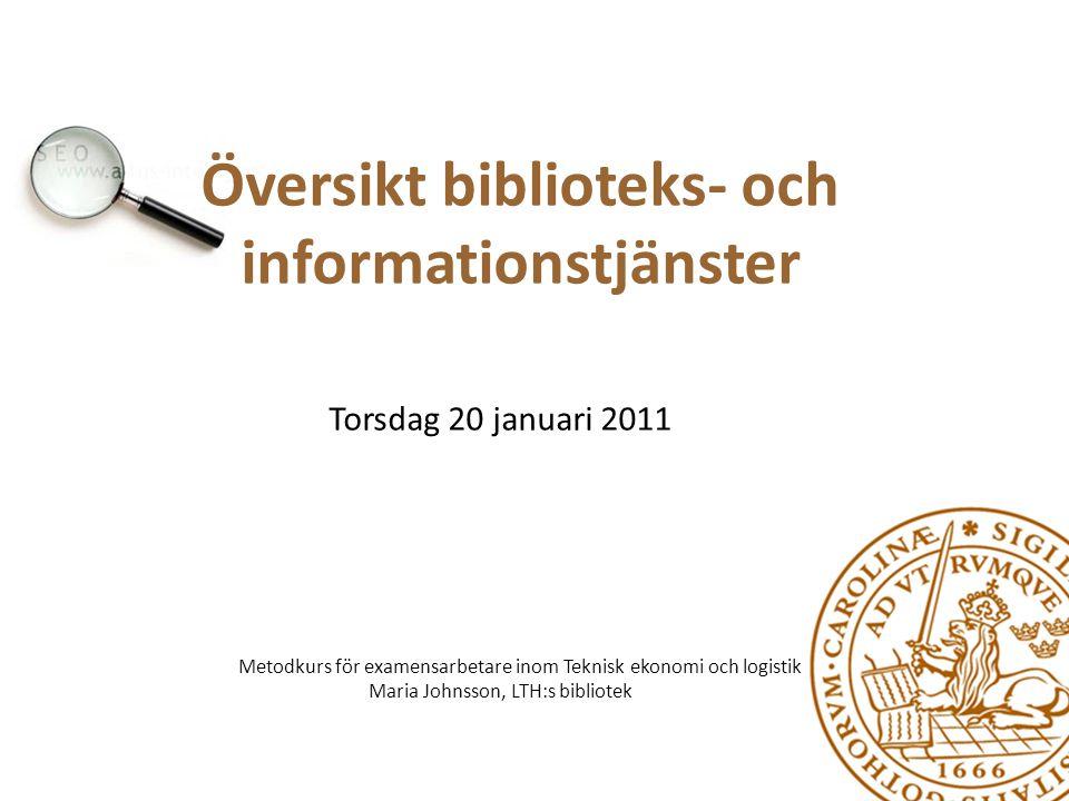 Översikt biblioteks- och informationstjänster Torsdag 20 januari 2011 Metodkurs för examensarbetare inom Teknisk ekonomi och logistik Maria Johnsson,