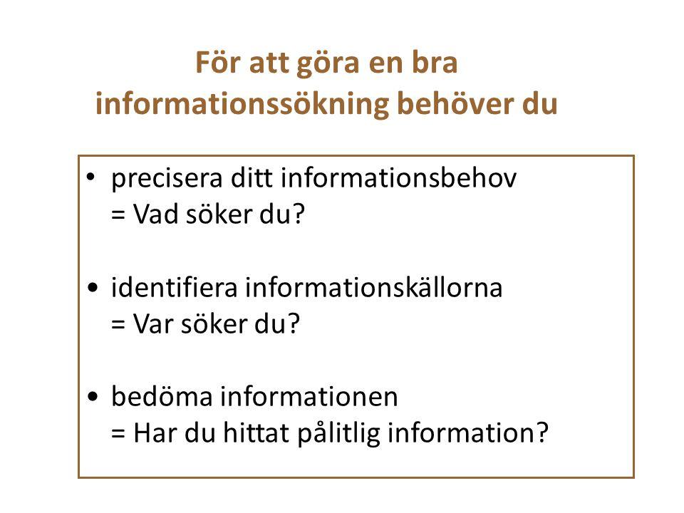 För att göra en bra informationssökning behöver du precisera ditt informationsbehov = Vad söker du? identifiera informationskällorna = Var söker du? b