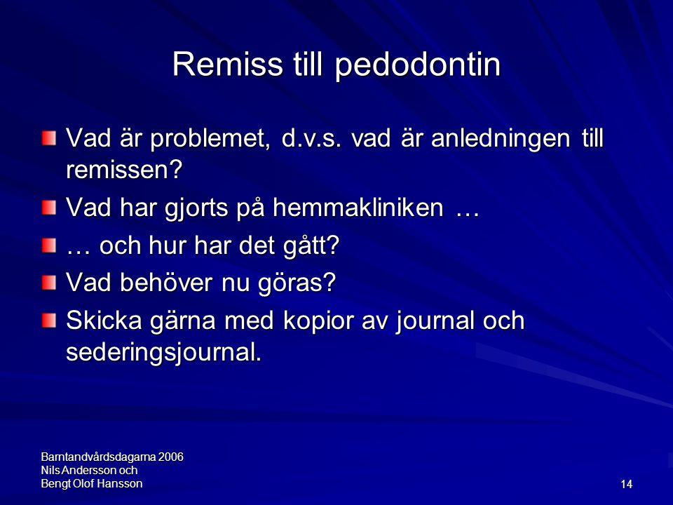 Barntandvårdsdagarna 2006 Nils Andersson och Bengt Olof Hansson14 Remiss till pedodontin Vad är problemet, d.v.s. vad är anledningen till remissen? Va