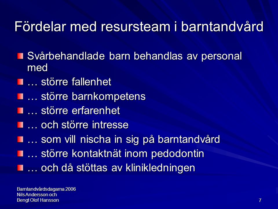Barntandvårdsdagarna 2006 Nils Andersson och Bengt Olof Hansson7 Fördelar med resursteam i barntandvård Svårbehandlade barn behandlas av personal med