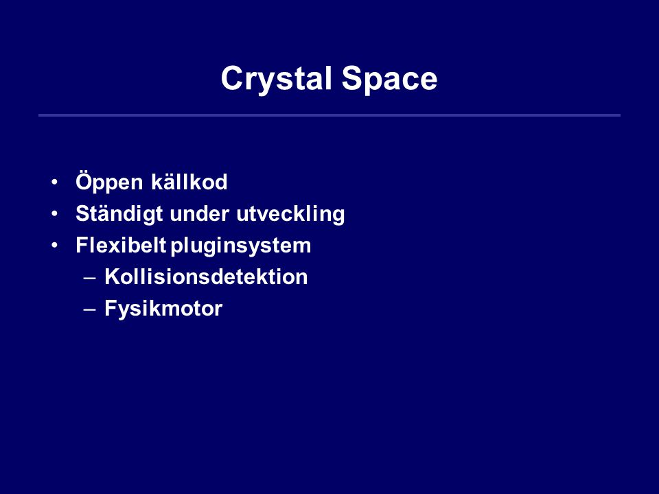 Crystal Space Öppen källkod Ständigt under utveckling Flexibelt pluginsystem –Kollisionsdetektion –Fysikmotor