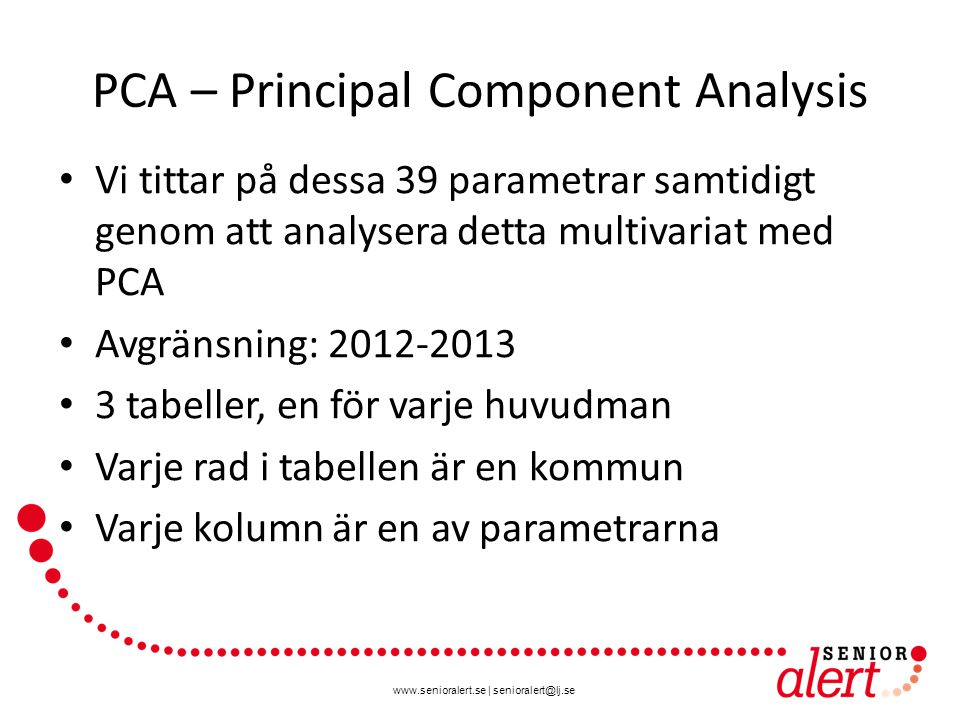 www.senioralert.se | senioralert@lj.se PCA – Principal Component Analysis Vi tittar på dessa 39 parametrar samtidigt genom att analysera detta multivariat med PCA Avgränsning: 2012-2013 3 tabeller, en för varje huvudman Varje rad i tabellen är en kommun Varje kolumn är en av parametrarna