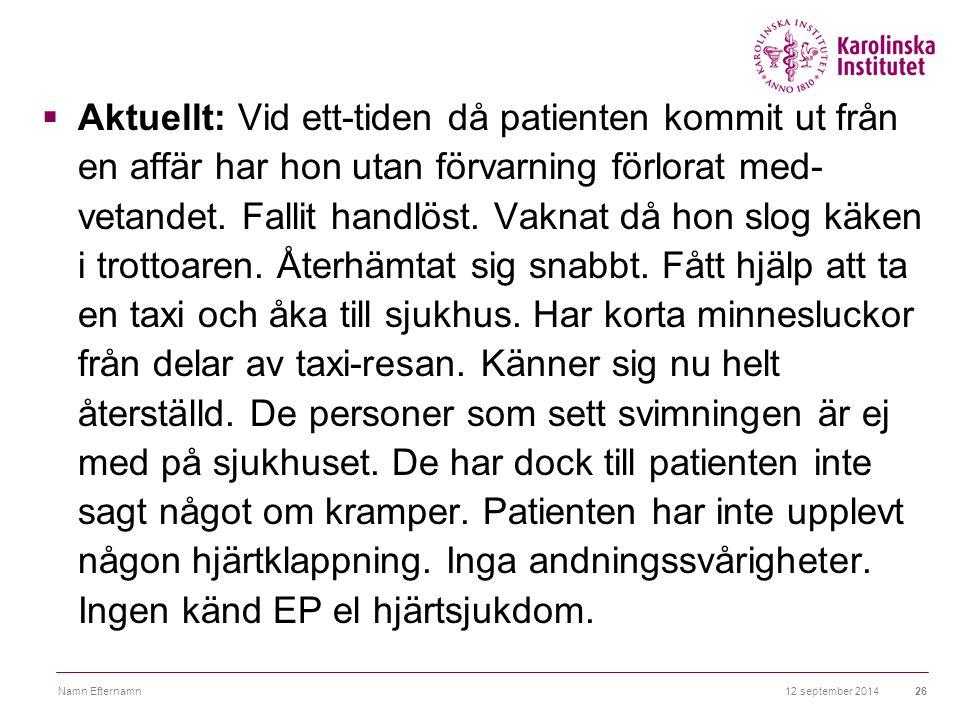 12 september 2014Namn Efternamn26  Aktuellt: Vid ett-tiden då patienten kommit ut från en affär har hon utan förvarning förlorat med- vetandet. Falli