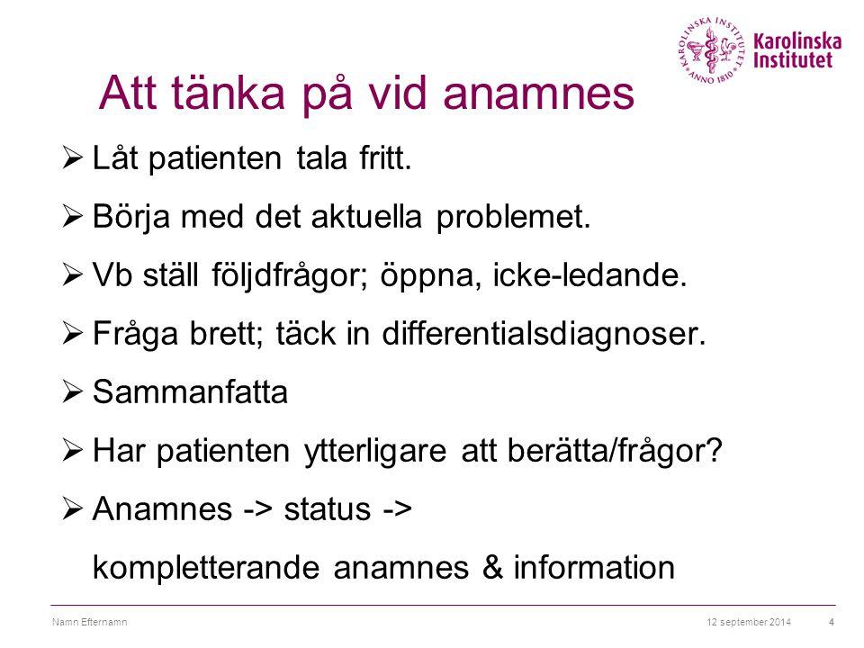 12 september 2014Namn Efternamn4 Att tänka på vid anamnes  Låt patienten tala fritt.  Börja med det aktuella problemet.  Vb ställ följdfrågor; öppn