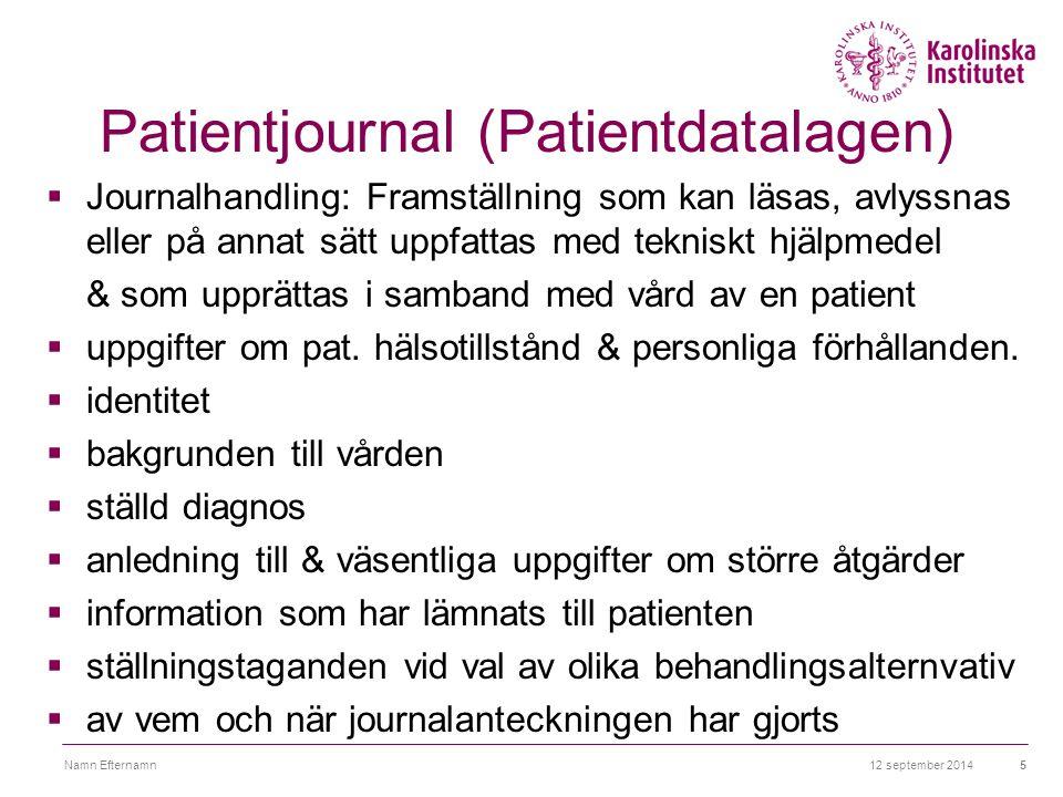 12 september 2014Namn Efternamn6 Patientjournal (Patientdatalagen)  uppgifter som bidrar till god & säker vård  underlag för uppföljning & forsknning  tillsyn och rättsliga krav  En patientjournal får innehålla endast de uppgifter som behövs för journalens ändamål.