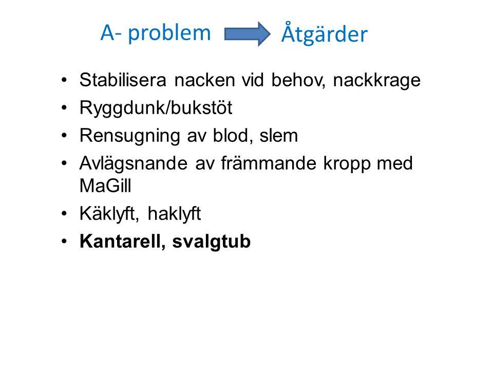A- problem Stabilisera nacken vid behov, nackkrage Ryggdunk/bukstöt Rensugning av blod, slem Avlägsnande av främmande kropp med MaGill Käklyft, haklyf