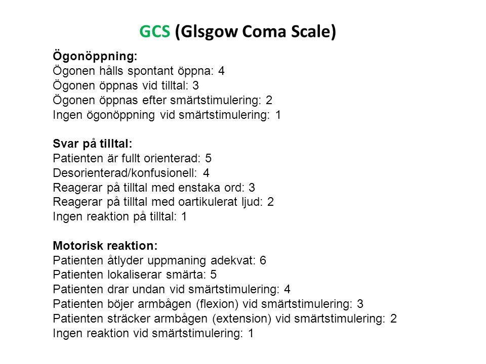 GCS (Glsgow Coma Scale) Ögonöppning: Ögonen hålls spontant öppna: 4 Ögonen öppnas vid tilltal: 3 Ögonen öppnas efter smärtstimulering: 2 Ingen ögonöpp