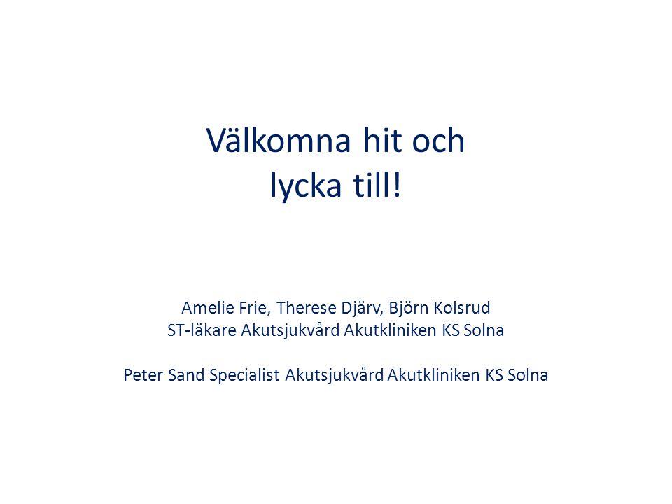 Välkomna hit och lycka till! Amelie Frie, Therese Djärv, Björn Kolsrud ST-läkare Akutsjukvård Akutkliniken KS Solna Peter Sand Specialist Akutsjukvård