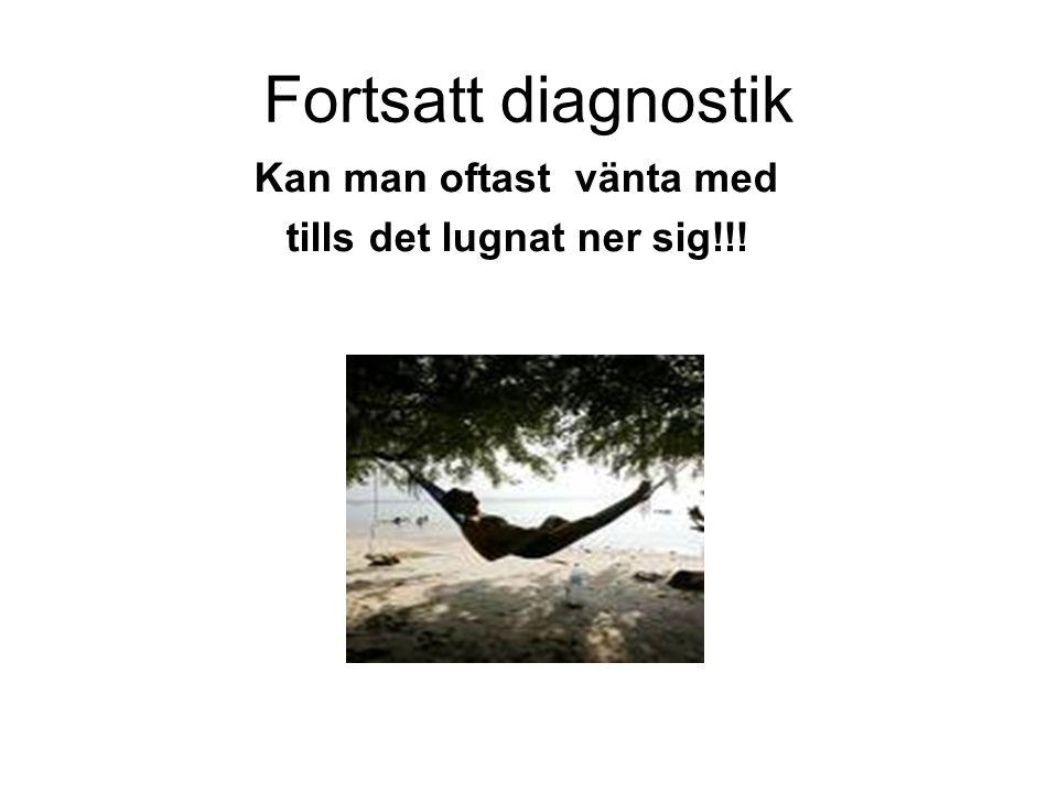 Fortsatt diagnostik Kan man oftast vänta med tills det lugnat ner sig!!!