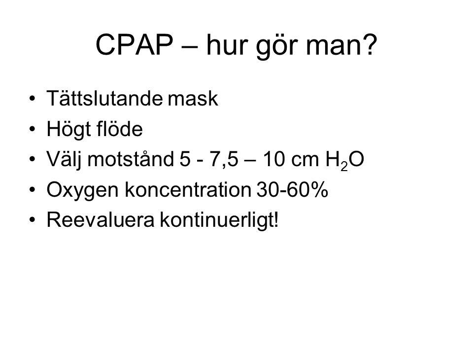 CPAP – hur gör man? Tättslutande mask Högt flöde Välj motstånd 5 - 7,5 – 10 cm H 2 O Oxygen koncentration 30-60% Reevaluera kontinuerligt!