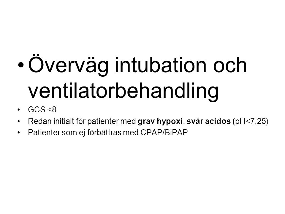 Överväg intubation och ventilatorbehandling GCS <8 Redan initialt för patienter med grav hypoxi, svår acidos (pH<7,25) Patienter som ej förbättras med