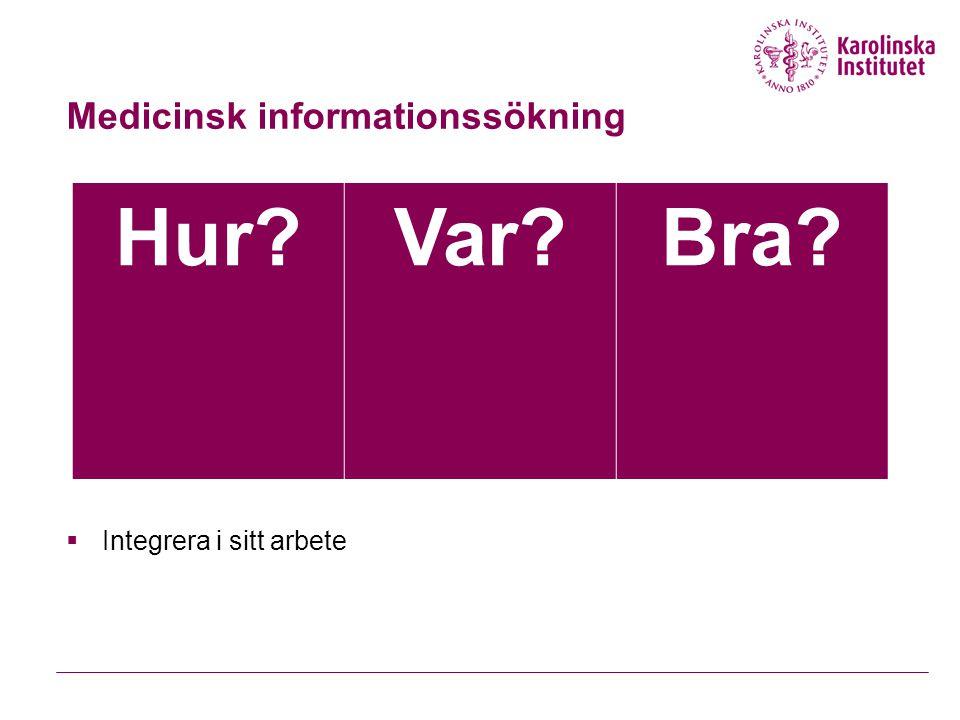 Medicinsk informationssökning Hur?Var?Bra?  Integrera i sitt arbete