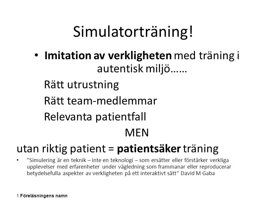 Simulatorträning! Imitation av verkligheten med träning i autentisk miljö…… Rätt utrustning Rätt team-medlemmar Relevanta patientfall MEN utan riktig