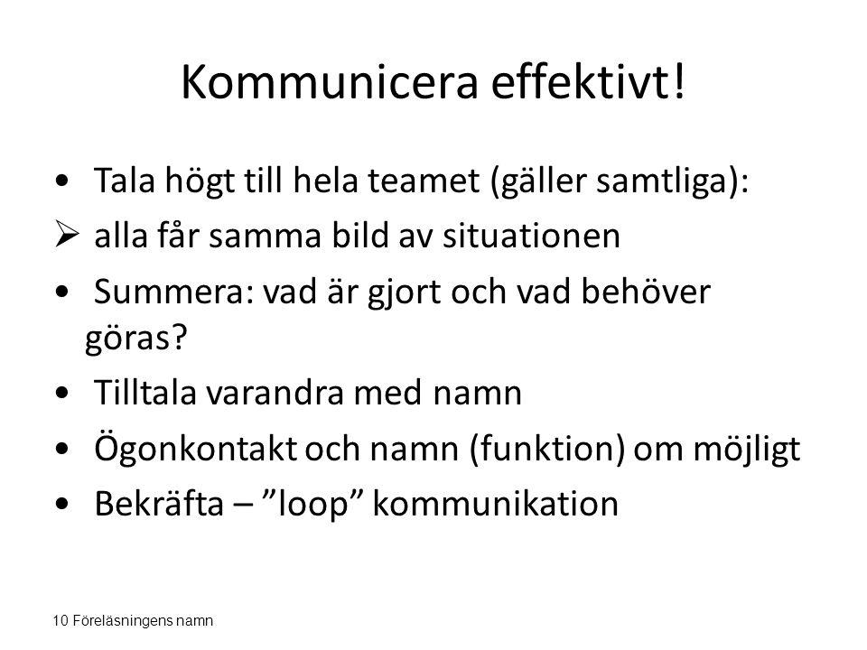 Kommunicera effektivt! Tala högt till hela teamet (gäller samtliga):  alla får samma bild av situationen Summera: vad är gjort och vad behöver göras?