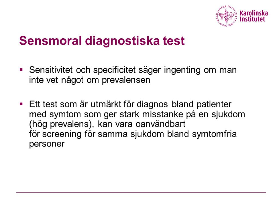 Sensmoral diagnostiska test  Sensitivitet och specificitet säger ingenting om man inte vet något om prevalensen  Ett test som är utmärkt för diagnos bland patienter med symtom som ger stark misstanke på en sjukdom (hög prevalens), kan vara oanvändbart för screening för samma sjukdom bland symtomfria personer