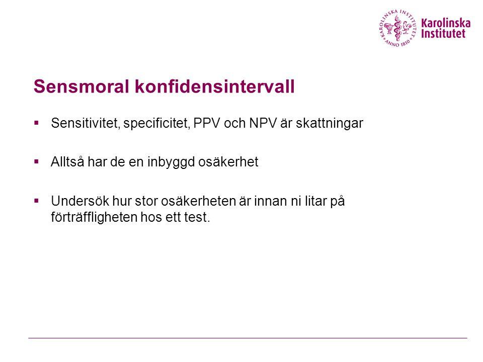 Sensmoral konfidensintervall  Sensitivitet, specificitet, PPV och NPV är skattningar  Alltså har de en inbyggd osäkerhet  Undersök hur stor osäkerheten är innan ni litar på förträffligheten hos ett test.