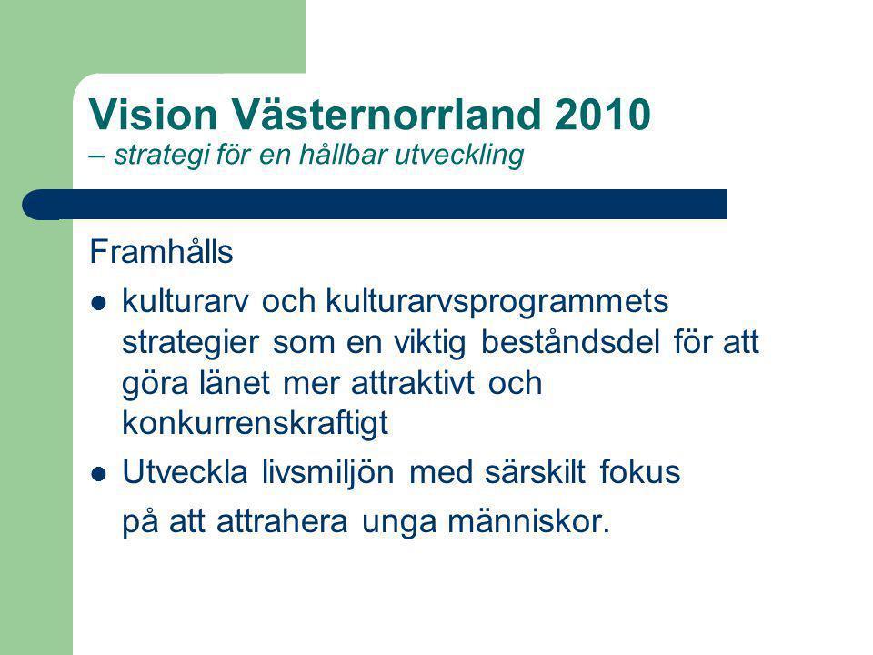 Vision Västernorrland 2010 – strategi för en hållbar utveckling Framhålls kulturarv och kulturarvsprogrammets strategier som en viktig beståndsdel för att göra länet mer attraktivt och konkurrenskraftigt Utveckla livsmiljön med särskilt fokus på att attrahera unga människor.