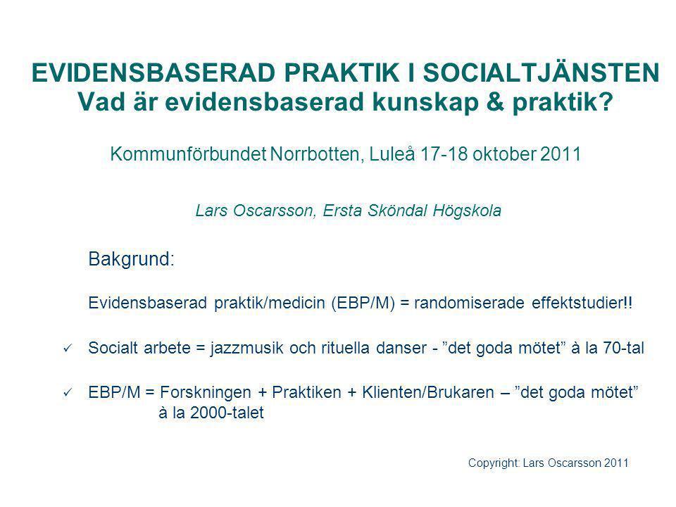 EVIDENSBASERAD PRAKTIK I SOCIALTJÄNSTEN Vad är evidensbaserad kunskap & praktik? Kommunförbundet Norrbotten, Luleå 17-18 oktober 2011 Lars Oscarsson,