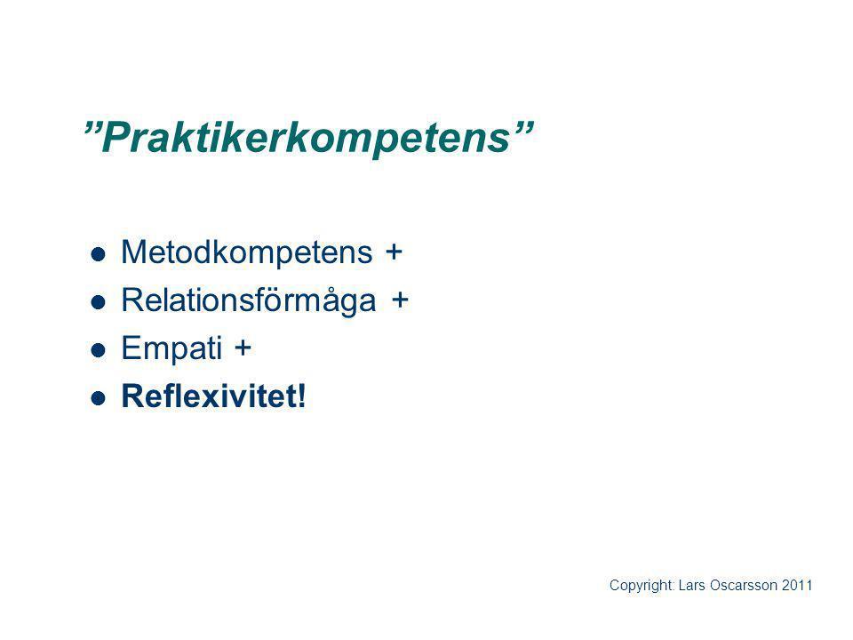 """Praktikerkompetens"" Metodkompetens + Relationsförmåga + Empati + Reflexivitet! Copyright: Lars Oscarsson 2011"