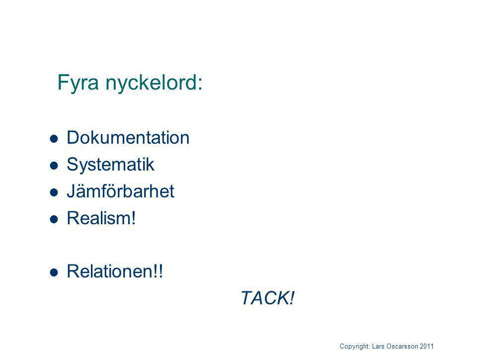 Fyra nyckelord: Dokumentation Systematik Jämförbarhet Realism! Relationen!! TACK! Copyright: Lars Oscarsson 2011 Copyright: Lars Oscarsson