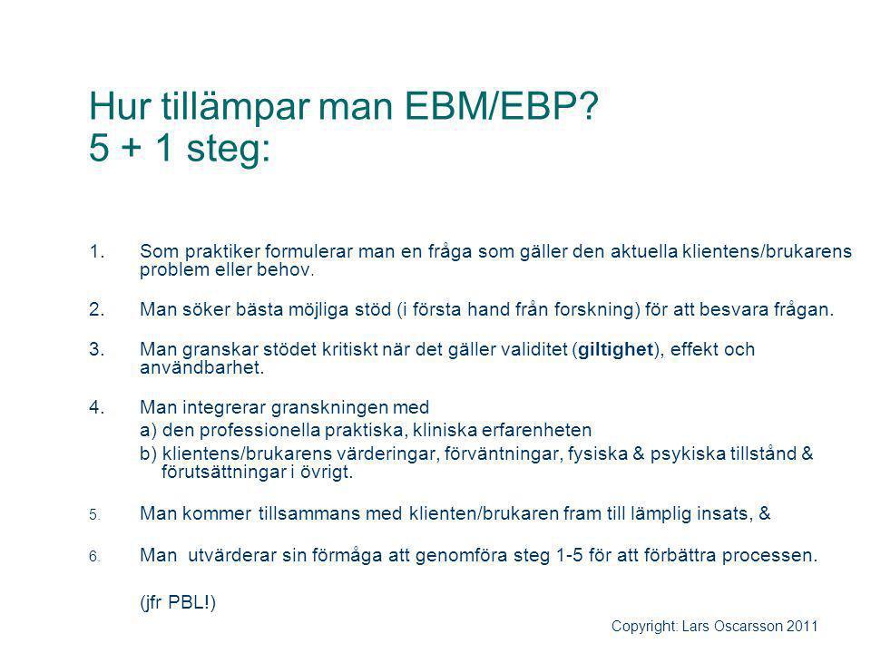Hur tillämpar man EBM/EBP? 5 + 1 steg: 1.Som praktiker formulerar man en fråga som gäller den aktuella klientens/brukarens problem eller behov. 2.Man