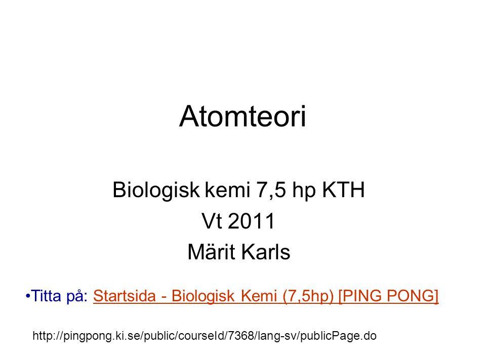 Atomteori Biologisk kemi 7,5 hp KTH Vt 2011 Märit Karls Titta på: Startsida - Biologisk Kemi (7,5hp) [PING PONG]Startsida - Biologisk Kemi (7,5hp) [PI