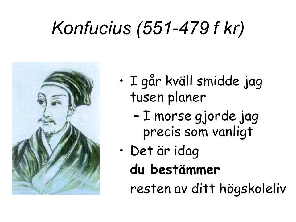 Konfucius (551-479 f kr) I går kväll smidde jag tusen planer –I morse gjorde jag precis som vanligt Det är idag du bestämmer resten av ditt högskoleli