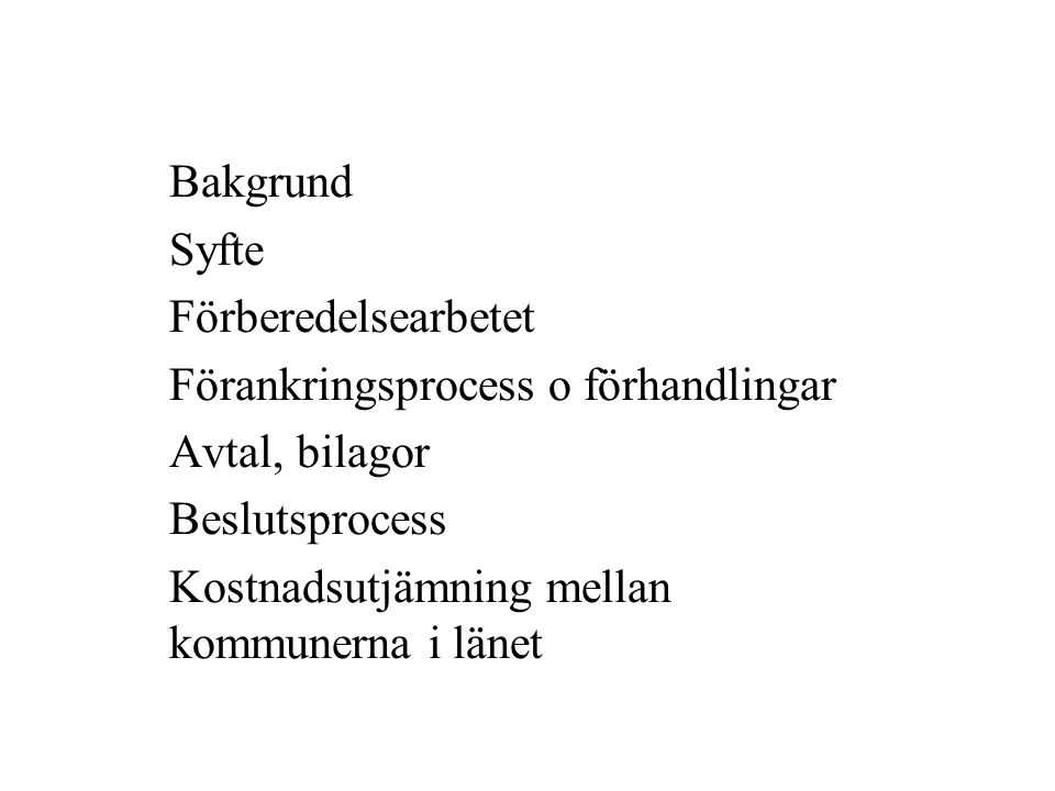 Bakgrund Syfte Förberedelsearbetet Förankringsprocess o förhandlingar Avtal, bilagor Beslutsprocess Kostnadsutjämning mellan kommunerna i länet