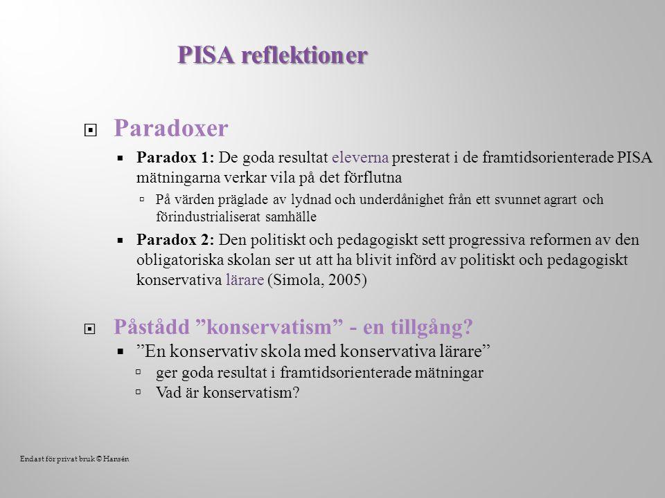  Paradoxer  Paradox 1: De goda resultat eleverna presterat i de framtidsorienterade PISA mätningarna verkar vila på det förflutna  På värden präglade av lydnad och underdånighet från ett svunnet agrart och förindustrialiserat samhälle  Paradox 2: Den politiskt och pedagogiskt sett progressiva reformen av den obligatoriska skolan ser ut att ha blivit införd av politiskt och pedagogiskt konservativa lärare (Simola, 2005)  Påstådd konservatism - en tillgång.