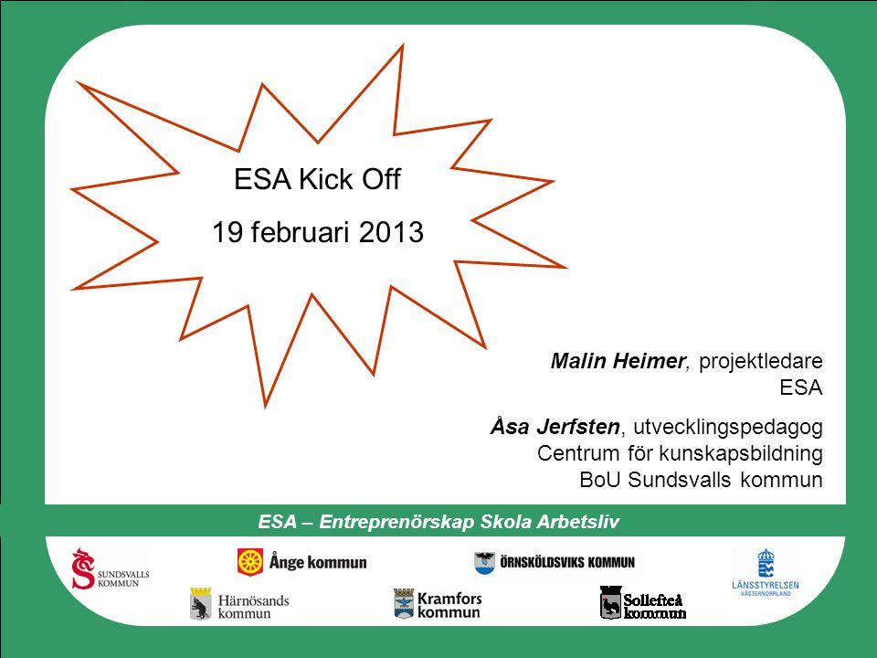 ESA – Entreprenörskap Skola Arbetsliv ESA Kick Off 19 februari 2013 Malin Heimer, projektledare ESA Åsa Jerfsten, utvecklingspedagog Centrum för kunsk