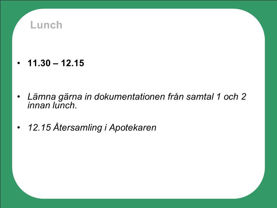 Lunch 11.30 – 12.15 Lämna gärna in dokumentationen från samtal 1 och 2 innan lunch. 12.15 Återsamling i Apotekaren