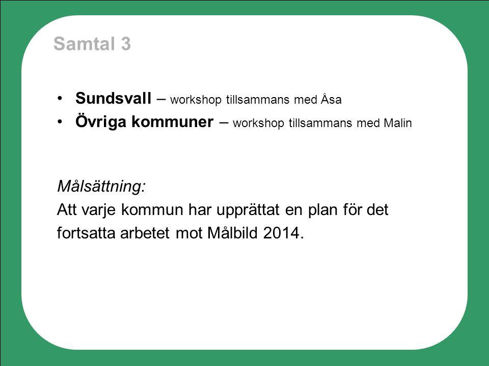 Samtal 3 Sundsvall – workshop tillsammans med Åsa Övriga kommuner – workshop tillsammans med Malin Målsättning: Att varje kommun har upprättat en plan