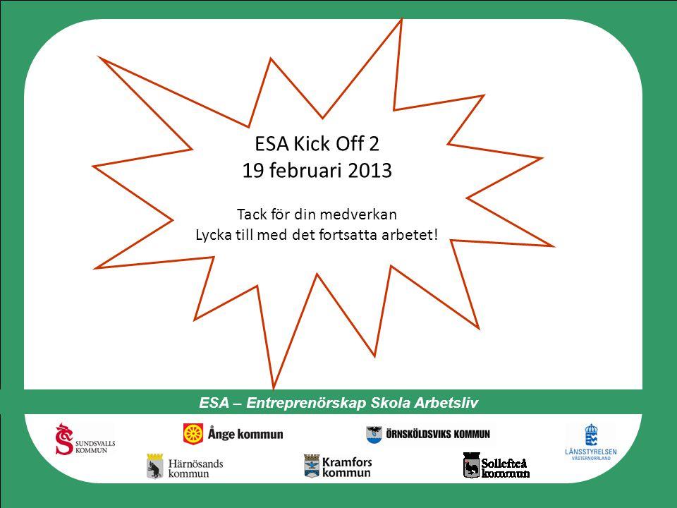 ESA – Entreprenörskap Skola Arbetsliv ESA Kick Off 2 19 februari 2013 Tack för din medverkan Lycka till med det fortsatta arbetet!