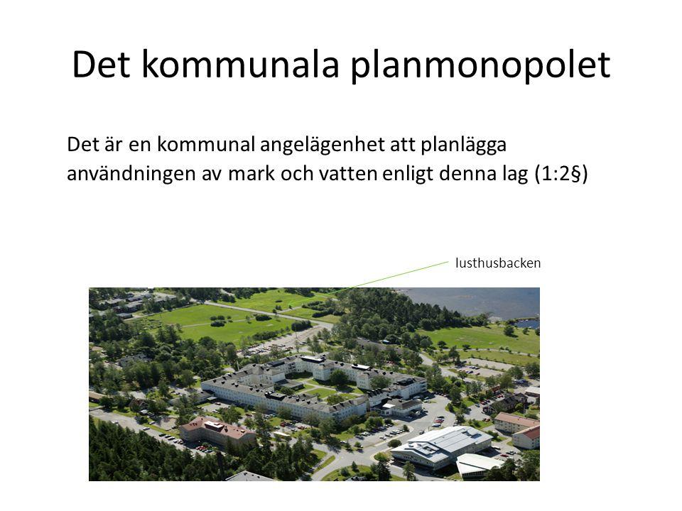 Det kommunala planmonopolet Det är en kommunal angelägenhet att planlägga användningen av mark och vatten enligt denna lag (1:2§) lusthusbacken