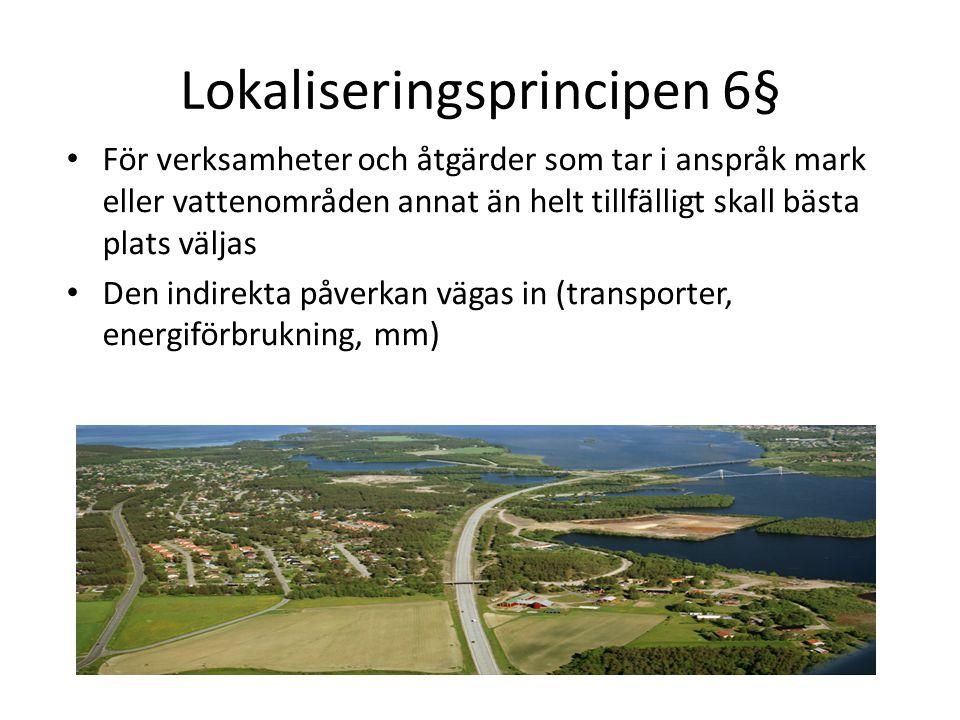 Lokaliseringsprincipen 6§ För verksamheter och åtgärder som tar i anspråk mark eller vattenområden annat än helt tillfälligt skall bästa plats väljas Den indirekta påverkan vägas in (transporter, energiförbrukning, mm)