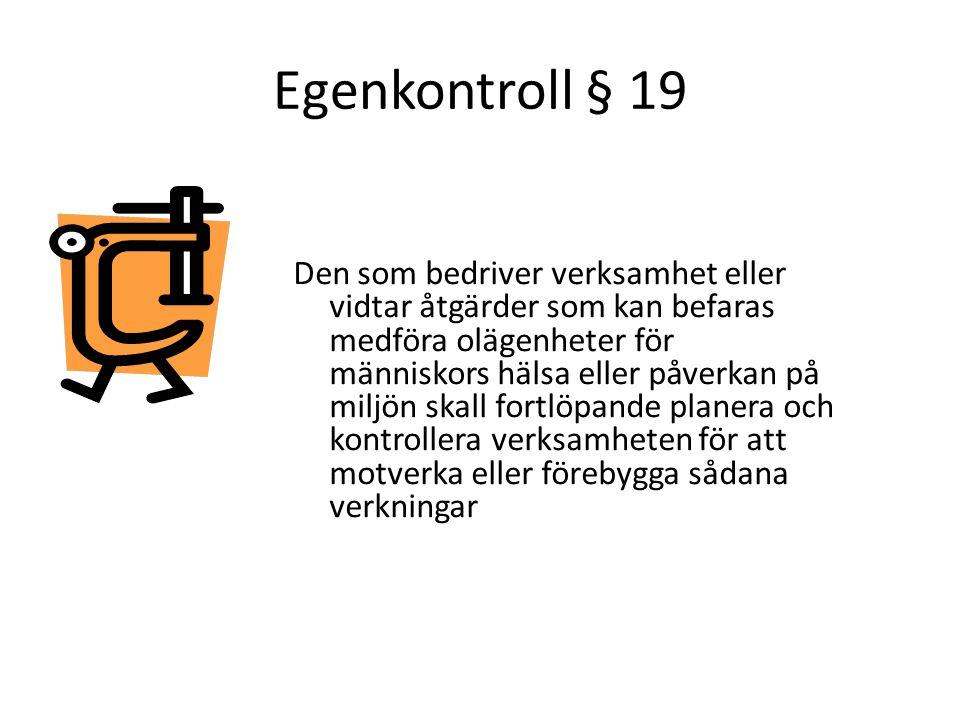 Egenkontroll § 19 Den som bedriver verksamhet eller vidtar åtgärder som kan befaras medföra olägenheter för människors hälsa eller påverkan på miljön skall fortlöpande planera och kontrollera verksamheten för att motverka eller förebygga sådana verkningar