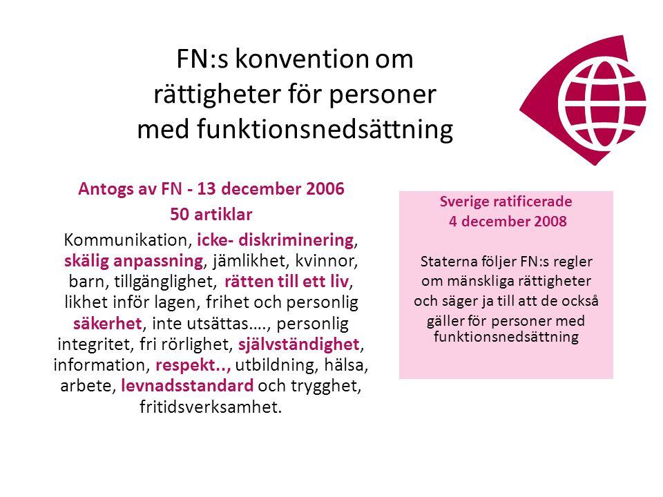 FN:s konvention om rättigheter för personer med funktionsnedsättning Sverige ratificerade 4 december 2008 Staterna följer FN:s regler om mänskliga rättigheter och säger ja till att de också gäller för personer med funktionsnedsättning Antogs av FN - 13 december 2006 50 artiklar Kommunikation, icke- diskriminering, skälig anpassning, jämlikhet, kvinnor, barn, tillgänglighet, rätten till ett liv, likhet inför lagen, frihet och personlig säkerhet, inte utsättas…., personlig integritet, fri rörlighet, självständighet, information, respekt.., utbildning, hälsa, arbete, levnadsstandard och trygghet, fritidsverksamhet.