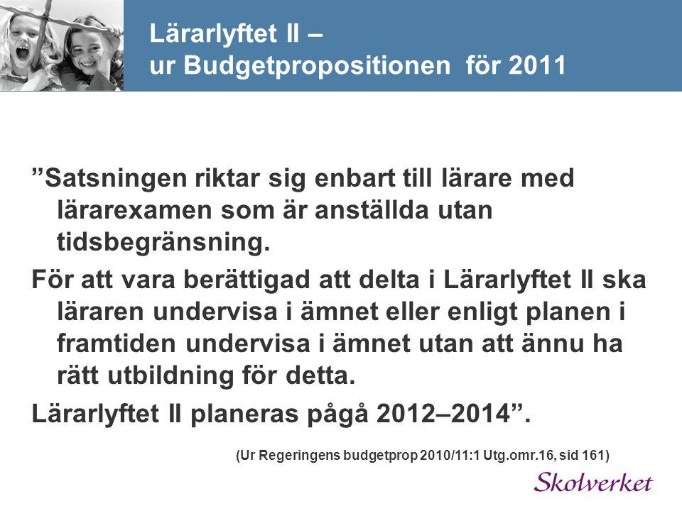 Lärarlyftet II – ur Budgetpropositionen för 2011 Satsningen riktar sig enbart till lärare med lärarexamen som är anställda utan tidsbegränsning.