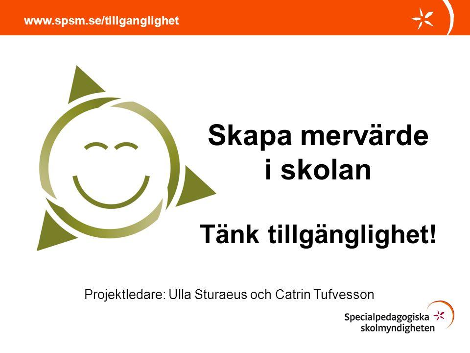 Skapa mervärde i skolan Tänk tillgänglighet! www.spsm.se/tillganglighet Projektledare: Ulla Sturaeus och Catrin Tufvesson