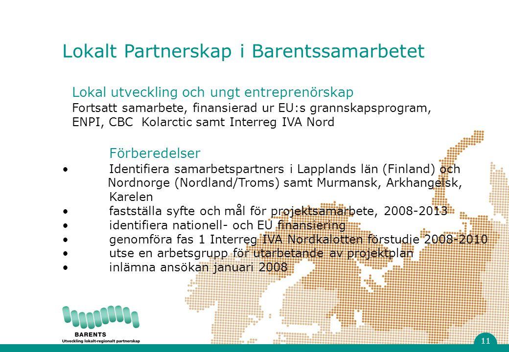 Lokal utveckling och ungt entreprenörskap Fortsatt samarbete, finansierad ur EU:s grannskapsprogram, ENPI, CBC Kolarctic samt Interreg IVA Nord Förberedelser Identifiera samarbetspartners i Lapplands län (Finland) och Nordnorge (Nordland/Troms) samt Murmansk, Arkhangelsk, Karelen fastställa syfte och mål för projektsamarbete, 2008-2013 identifiera nationell- och EU finansiering genomföra fas 1 Interreg IVA Nordkalotten förstudie 2008-2010 utse en arbetsgrupp för utarbetande av projektplan inlämna ansökan januari 2008 Lokalt Partnerskap i Barentssamarbetet 11