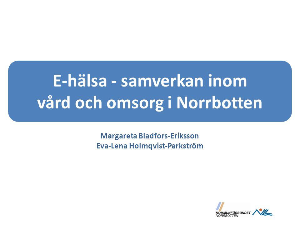E-hälsa - samverkan inom vård och omsorg i Norrbotten Margareta Bladfors-Eriksson Eva-Lena Holmqvist-Parkström