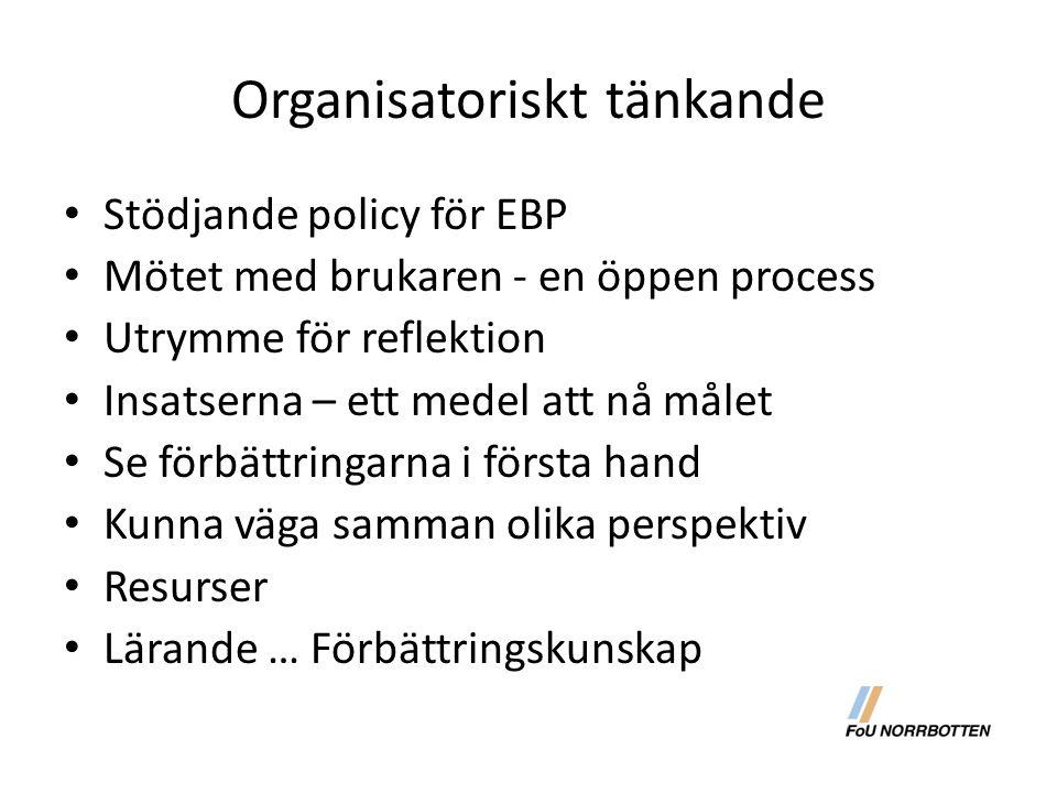 Organisatoriskt tänkande Stödjande policy för EBP Mötet med brukaren - en öppen process Utrymme för reflektion Insatserna – ett medel att nå målet Se förbättringarna i första hand Kunna väga samman olika perspektiv Resurser Lärande … Förbättringskunskap