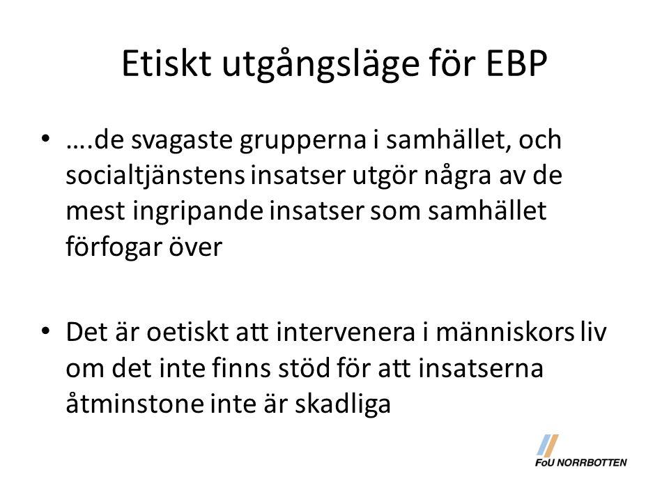 Etiskt utgångsläge för EBP ….de svagaste grupperna i samhället, och socialtjänstens insatser utgör några av de mest ingripande insatser som samhället förfogar över Det är oetiskt att intervenera i människors liv om det inte finns stöd för att insatserna åtminstone inte är skadliga
