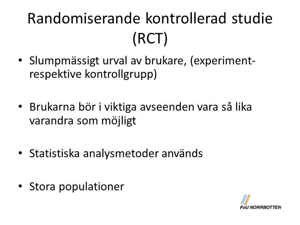 Randomiserande kontrollerad studie (RCT) Slumpmässigt urval av brukare, (experiment- respektive kontrollgrupp) Brukarna bör i viktiga avseenden vara så lika varandra som möjligt Statistiska analysmetoder används Stora populationer