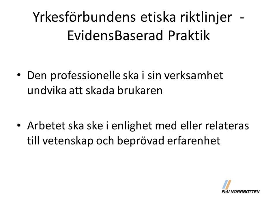 Yrkesförbundens etiska riktlinjer - EvidensBaserad Praktik Den professionelle ska i sin verksamhet undvika att skada brukaren Arbetet ska ske i enlighet med eller relateras till vetenskap och beprövad erfarenhet