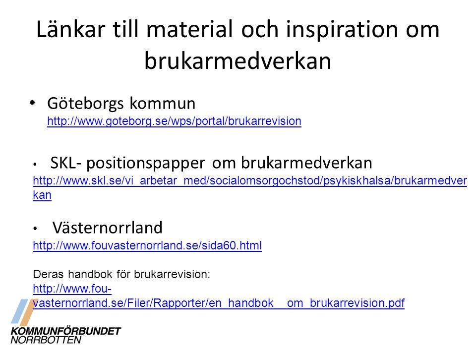 Länkar till material och inspiration om brukarmedverkan Göteborgs kommun http://www.goteborg.se/wps/portal/brukarrevision http://www.goteborg.se/wps/portal/brukarrevision SKL- positionspapper om brukarmedverkan http://www.skl.se/vi_arbetar_med/socialomsorgochstod/psykiskhalsa/brukarmedver kan Västernorrland http://www.fouvasternorrland.se/sida60.html Deras handbok för brukarrevision: http://www.fou- vasternorrland.se/Filer/Rapporter/en_handbok__om_brukarrevision.pdf http://www.fou- vasternorrland.se/Filer/Rapporter/en_handbok__om_brukarrevision.pdf
