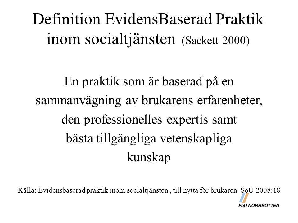 Definition EvidensBaserad Praktik inom socialtjänsten (Sackett 2000) En praktik som är baserad på en sammanvägning av brukarens erfarenheter, den professionelles expertis samt bästa tillgängliga vetenskapliga kunskap Källa: Evidensbaserad praktik inom socialtjänsten, till nytta för brukaren SoU 2008:18