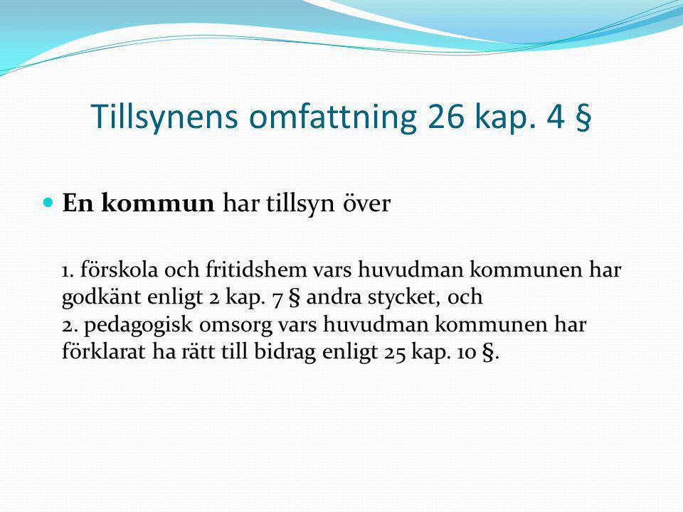 Tillsynens omfattning 26 kap. 4 § En kommun har tillsyn över 1. förskola och fritidshem vars huvudman kommunen har godkänt enligt 2 kap. 7 § andra sty