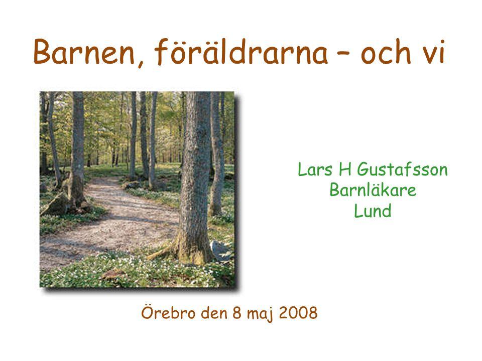 Lars H Gustafsson Barnläkare Lund Örebro den 8 maj 2008 Barnen, föräldrarna – och vi